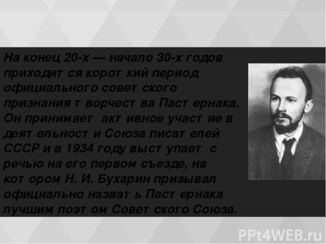 На конец 20-х — начало 30-х годов приходится короткий период официального советского признания творчества Пастернака. Он принимает активное участие в деятельности Союза писателей СССР и в 1934 году выступает с речью на его первом съезде, на котором …
