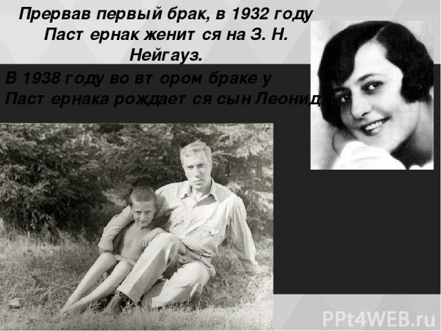Прервав первый брак, в 1932 году Пастернак женится на З. Н. Нейгауз. В 1938 гoду во втором браке у Пастернака рождается сын Леонид