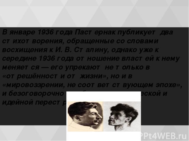 В январе 1936 гoдa Пастернак публикует два стихотворения, обращенные со словами восхищения к И. В. Сталину, однако уже к середине 1936 гoдa отношение властей к нему меняется — его упрекают не только в «отрешённости от жизни», но и в «мировоззрении, …
