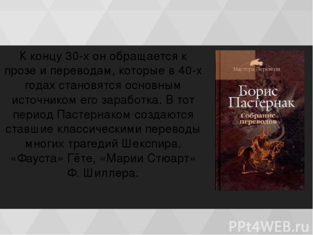 К концу 30-х он обращается к прозе и переводам, которые в 40-х годах становятся основным источником его заработка. В тот период Пастернаком создаются ставшие классическими переводы многих трагедий Шекспирa, «Фауста» Гёте, «Марии Стюарт» Ф. Шиллера.