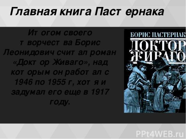 Главная книга Пастернака Итогом своего творчества Борис Леонидович считал роман «Доктор Живаго», над которым он работал с 1946 по 1955 г, хотя и задумал его еще в 1917 году.