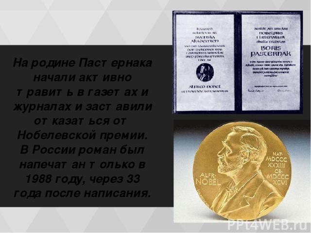 На родине Пастернака начали активно травить в газетах и журналах и заставили отказаться от Нобелевской премии. В России роман был напечатан только в 1988 году, через 33 года после написания.