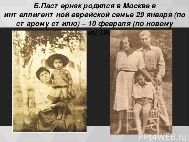 Б.Пастернак родился в Москве в интеллигентной еврейской семье 29 января (по старому стилю) – 10 февраля (по новому стилю) 1890 г