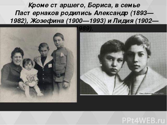 Кроме старшего, Бориса, в семье Пастернаков родились Александр (1893—1982), Жозефина (1900—1993) и Лидия (1902—1989).