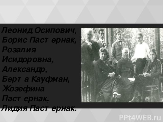 Леонид Осипович, Борис Пастернак, Розалия Исидоровна, Александр, Берта Кауфман, Жозефина Пастернак, Лидия Пастернак.