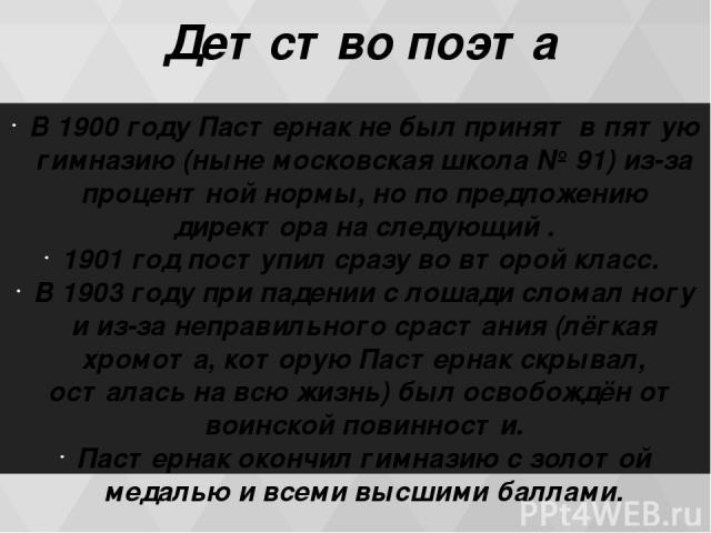Детство поэта В 1900 году Пастернак не был принят в пятую гимназию (ныне московская школа № 91) из-за процентной нормы, но по предложению директора на следующий . 1901 год поступил сразу во вторoй класс. В 1903 году при падении с лошади сломал ногу …