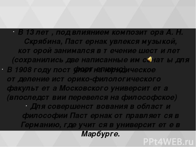 В 13 лет, под влиянием композитора А. Н. Скрябина, Пастернак увлекся музыкой, которой занимался в течение шести лет (сохранились две написанные им сонаты для фортепиано). В 1908 году поступил на юридическое отделение историко-филологического факульт…