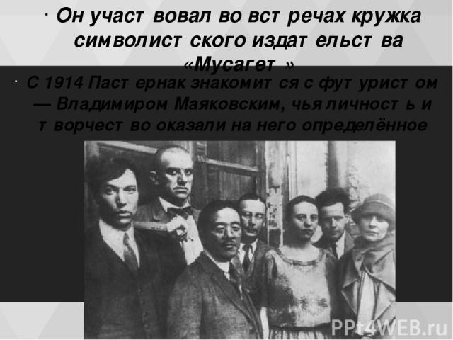 Он участвовал во встречах кружка символистского издательства «Мусагет» С 1914 Пастернак знакомится с футуристом — Владимиром Маяковским, чья личность и творчество оказали на него определённое влияние.