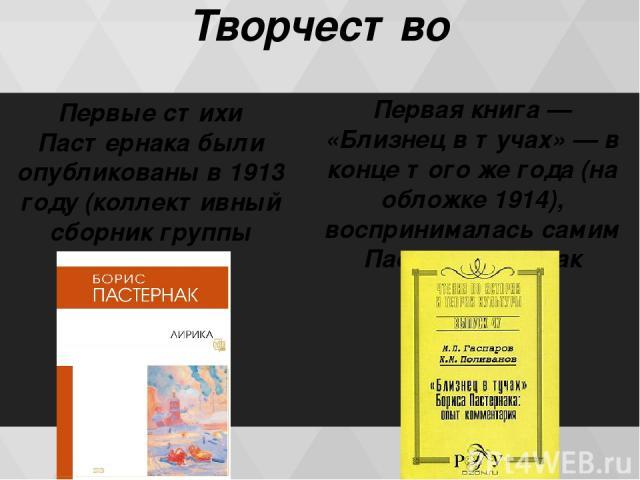 Творчество Первые стихи Пастернака были опубликованы в 1913 году (коллективный сборник группы «Лирика») Первая книга — «Близнец в тучах» — в конце того же года (на обложке 1914), воспринималась самим Пастернаком как незрелая.