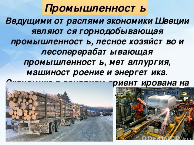 Промышленность Ведущими отраслями экономики Швеции являются горнодобывающая промышленность, лесное хозяйство и лесоперерабатывающая промышленность, металлургия, машиностроение и энергетика. Экономика в основном ориентирована на экспорт.