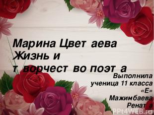 Марина Цветаева Жизнь и творчество поэта Выполнила ученица 11 класса «Е» Мажимба