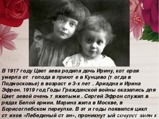 В 1917 году Цветаева родила дочь Ирину, которая умерла от голода в приюте в Кунц