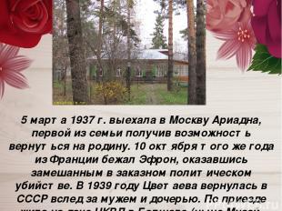 5 марта 1937 г. выехала в Москву Ариадна, первой из семьи получив возможность ве
