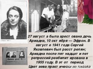 27 августа была арестована дочь Ариадна, 10 октября — Эфрон. В августе 1941 года