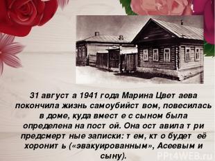 31 августа 1941 года Марина Цветаева покончила жизнь самоубийством, повесилась в