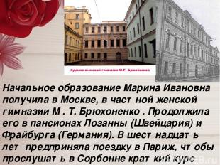Начальное образование Марина Ивановна получила в Москве, в частной женской гимна