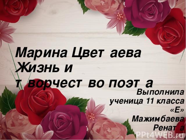 Марина Цветаева Жизнь и творчество поэта Выполнила ученица 11 класса «Е» Мажимбаева Рената
