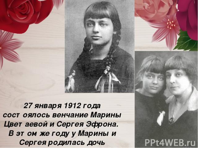 27 января 1912 года состоялось венчание Марины Цветаевой и Сергея Эфрона. В этом же году у Марины и Сергея родилась дочь Ариадна ( Аля).