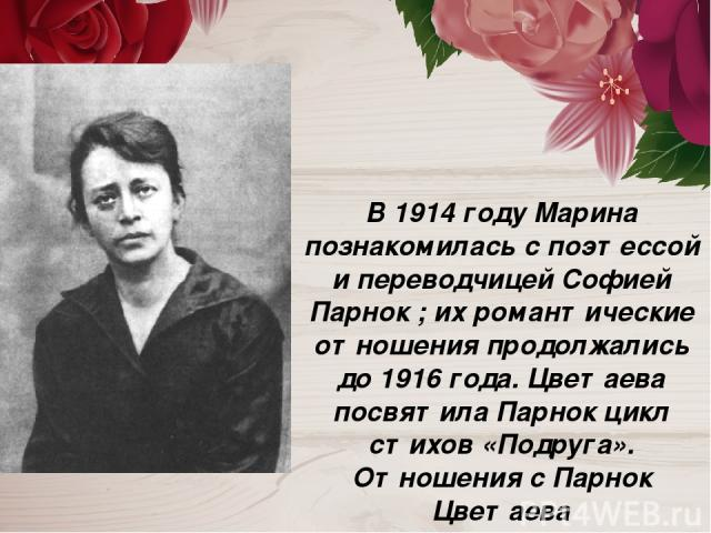В 1914 году Марина познакомилась с поэтессой и переводчицей Софией Парнок ; их романтические отношения продолжались до 1916 года. Цветаева посвятила Парнок цикл стихов «Подруга». Отношения с Парнок Цветаева охарактеризовала как «первую катастрофу в …