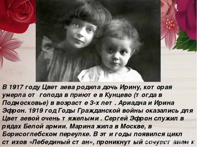 В 1917 году Цветаева родила дочь Ирину, которая умерла от голода в приюте в Кунцево (тогда в Подмосковье) в возрасте 3-х лет. Ариадна и Ирина Эфрон. 1919 год Годы Гражданской войны оказались для Цветаевой очень тяжелыми . Сергей Эфрон служил в рядах…
