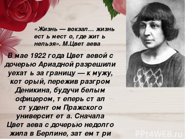В мае 1922 года Цветаевой с дочерью Ариадной разрешили уехать за границу — к мужу, который, пережив разгром Деникина, будучи белым офицером, теперь стал студентом Пражского университета. Сначала Цветаева с дочерью недолго жила в Берлине, затем три г…