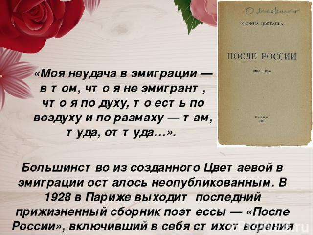 Большинство из созданного Цветаевой в эмиграции осталось неопубликованным. В 1928 в Париже выходит последний прижизненный сборник поэтессы — «После России», включивший в себя стихотворения 1922—1925 годов. «Моя неудача в эмиграции — в том, что я не …