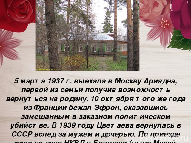 5 марта 1937 г. выехала в Москву Ариадна, первой из семьи получив возможность вернуться на родину. 10 октября того же года из Франции бежал Эфрон, оказавшись замешанным в заказном политическом убийстве. В 1939 году Цветаева вернулась в СССР вслед за…