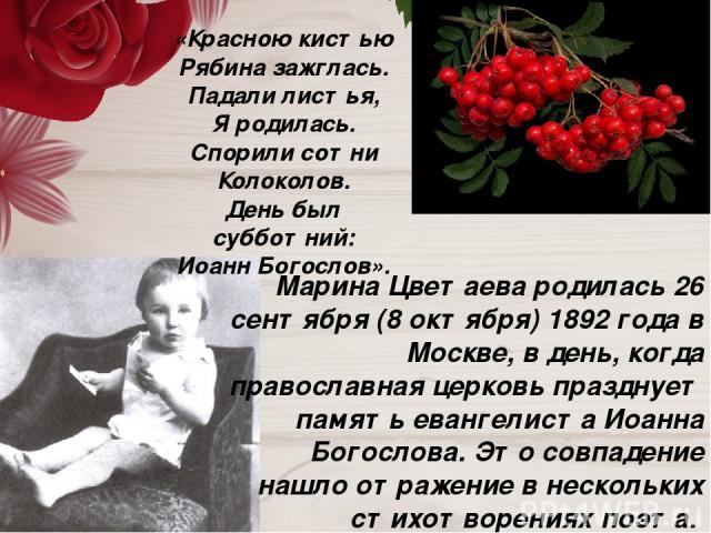 Марина Цветаева родилась 26 сентября (8 октября) 1892 года в Москве, в день, когда православная церковь празднует память евангелиста Иоанна Богослова. Это совпадение нашло отражение в нескольких стихотворениях поэта. Например, в стихотворении 1916 г…