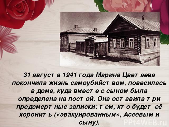 31 августа 1941 года Марина Цветаева покончила жизнь самоубийством, повесилась в доме, куда вместе с сыном была определена на постой. Она оставила три предсмертные записки: тем, кто будет её хоронить («эвакуированным», Асеевым и сыну).