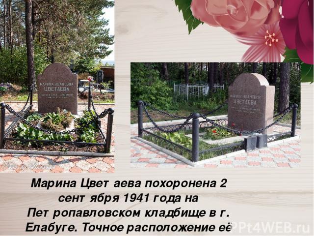 Марина Цветаева похоронена 2 сентября 1941 года на Петропавловском кладбище в г. Елабуге. Точное расположение её могилы неизвестно.