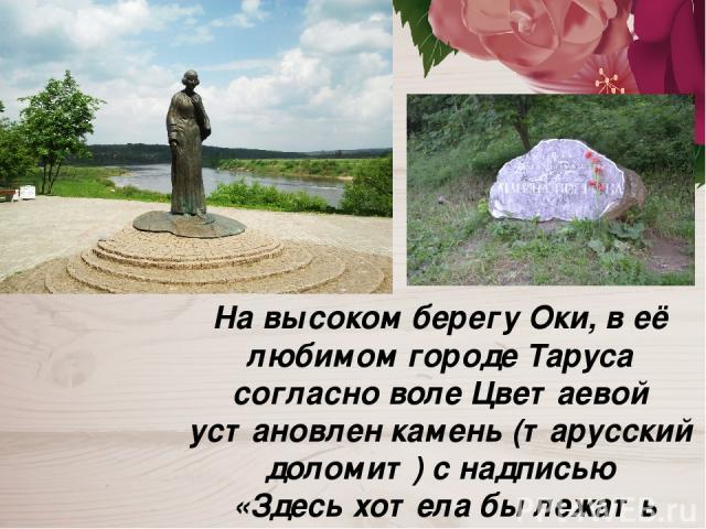 На высоком берегу Оки, в её любимом городе Таруса согласно воле Цветаевой установлен камень (тарусский доломит) с надписью «Здесь хотела бы лежать Марина Цветаева».