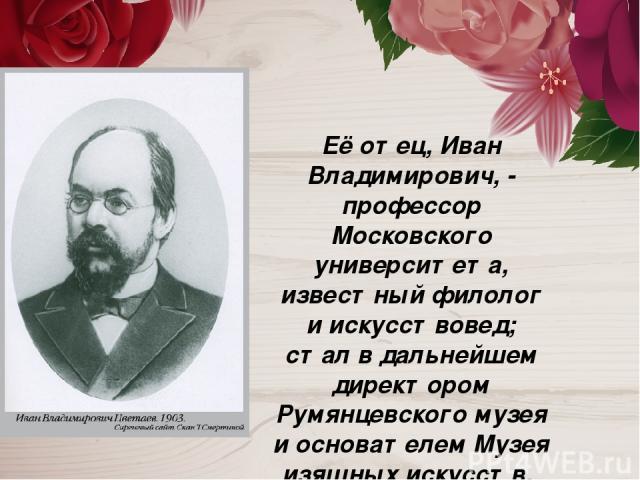 Её отец, Иван Владимирович, - профессор Московского университета, известный филолог и искусствовед; стал в дальнейшем директором Румянцевского музея и основателем Музея изящных искусств.