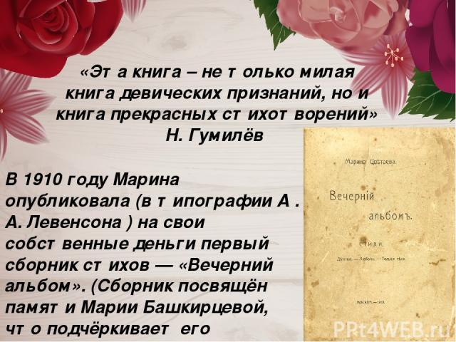 В 1910 году Марина опубликовала (в типографии А . А. Левенсона ) на свои собственные деньги первый сборник стихов — «Вечерний альбом». (Сборник посвящён памяти Марии Башкирцевой, что подчёркивает его «дневниковую » направленность). «Эта книга – не т…