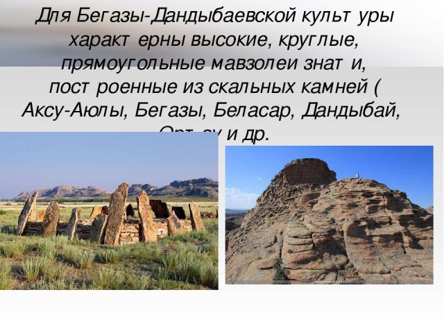 Для Бегазы-Дандыбаевской культуры характерны высокие, круглые, прямоугольные мавзолеи знати, построенные из скальных камней (Аксу-Аюлы, Бегазы, Беласар, Дандыбай, Ортау и др.