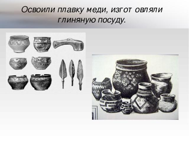 Освоили плавку меди, изготовляли глиняную посуду.