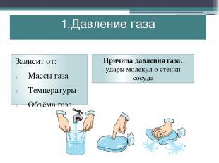 1.Давление газа Зависит от: Массы газа Температуры Объёма газа Причина давления