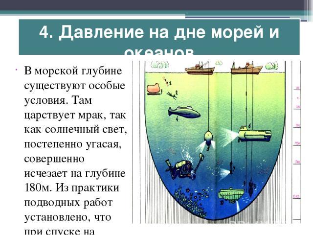 4. Давление на дне морей и океанов В морской глубине существуют особые условия. Там царствует мрак, так как солнечный свет, постепенно угасая, совершенно исчезает на глубине 180м. Из практики подводных работ установлено, что при спуске на каждые 10,…