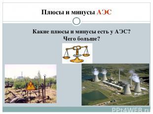 Плюсы и минусы АЭС Какие плюсы и минусы есть у АЭС? Чего больше?