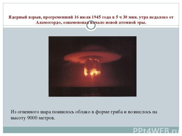 Ядерный взрыв, прогремевший 16 июля 1945 года в 5 ч 30 мин. утра недалеко от Аламогордо, ознаменовал начало новой атомной эры. Из огненного шара появилось облако в форме гриба и вознеслось на высоту 9000 метров.