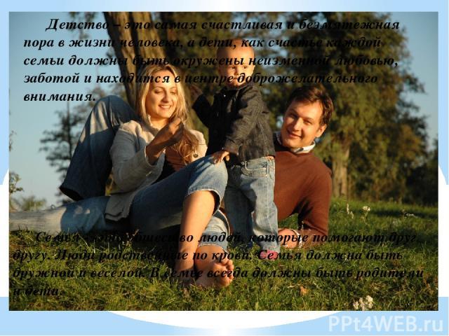 Детство – это самая счастливая и безмятежная пора в жизни человека, а дети, как счастье каждой семьи должны быть окружены неизменной любовью, заботой и находится в центре доброжелательного внимания. Семья - -это общество людей, которые помогают друг…