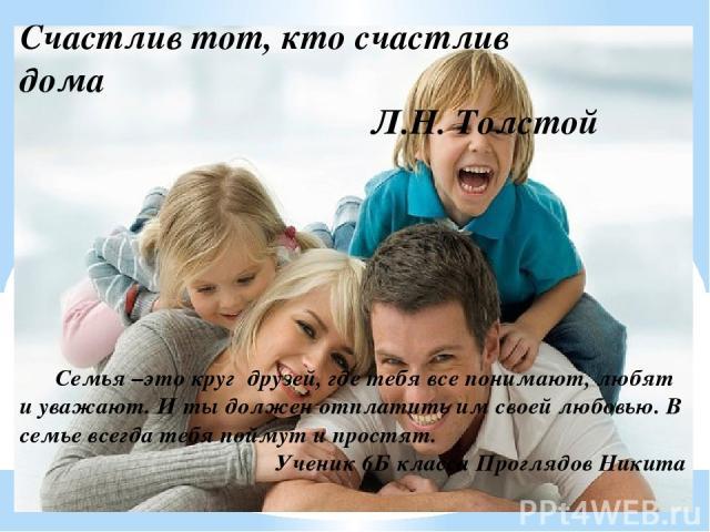 Счастлив тот, кто счастлив дома Л.Н. Толстой Семья –это круг друзей, где тебя все понимают, любят и уважают. И ты должен отплатить им своей любовью. В семье всегда тебя поймут и простят. Ученик 6Б класса Проглядов Никита