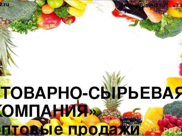 «ТОВАРНО-СЫРЬЕВАЯ КОМПАНИЯ» оптовые продажи сырья для пищевой промышленности www.BioniQ.ru info@BioniQ.ru +7 812 648 24 70