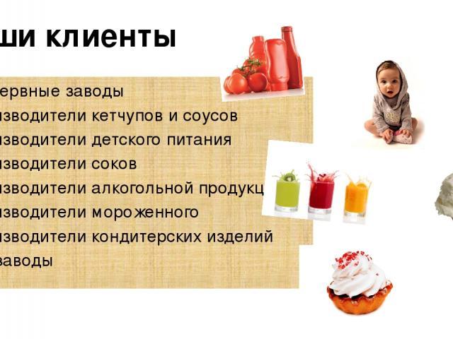 Наши клиенты Консервные заводы Производители кетчупов и соусов Производители детского питания Производители соков Производители алкогольной продукции Производители мороженного Производители кондитерских изделий Рыбзаводы