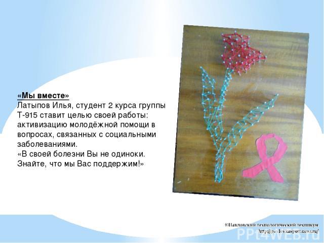 «Мы вместе» Латыпов Илья, студент 2 курса группы Т-915 ставит целью своей работы: активизацию молодёжной помощи в вопросах, связанных с социальными заболеваниями. «В своей болезни Вы не одиноки. Знайте, что мы Вас поддержим!»