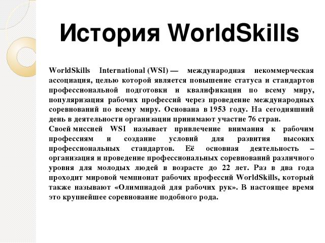 WorldSkills International(WSI)— международная некоммерческая ассоциация, целью которой является повышение статуса и стандартов профессиональной подготовки и квалификации по всему миру, популяризация рабочих профессий через проведение международных…