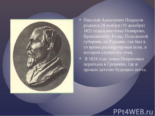 Николай Алексеевич Некрасов родился 28 ноября (10 декабря) 1821 года в местечке Немирово, Брацлавского Уезда, Подольской губернии, на Украине, где был в то время расквартирован полк, в котором служил его отец. В 1824 году семья Некрасовых переехала …