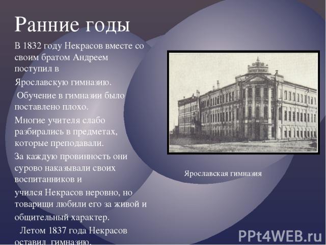 Ранние годы В 1832 году Некрасов вместе со своим братом Андреем поступил в Ярославскую гимназию. Обучение в гимназии было поставлено плохо. Многие учителя слабо разбирались в предметах, которые преподавали. За каждую провинность они сурово наказывал…