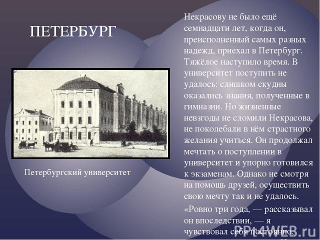 Некрасову не было ещё семнадцати лет, когда он, преисполненный самых разных надежд, приехал в Петербург. Тяжёлое наступило время. В университет поступить не удалось: слишком скудны оказались знания, полученные в гимназии. Но жизненные невзгоды не сл…