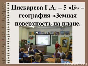 Пискарева Г.А. – 5 «Б» – география «Земная поверхность на плане. Масштаб»