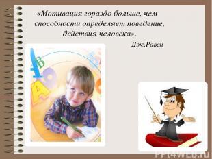«Мотивация гораздо больше, чем способности определяет поведение, действия челове